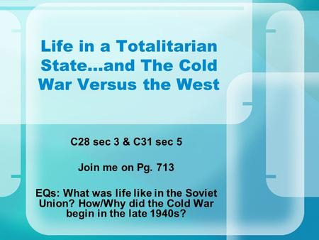 Life in a Totalitarian State…and The Cold War Versus the West C28 sec 3 & C31 sec 5 Join me on Pg. 713 EQs: What was life like in the Soviet Union? How/Why.