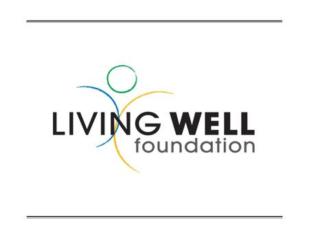LIVING WELL FOUNDATION  Living Well Foundation was established to receive, invest and administer tax- deductible contributions for the benevolent support.