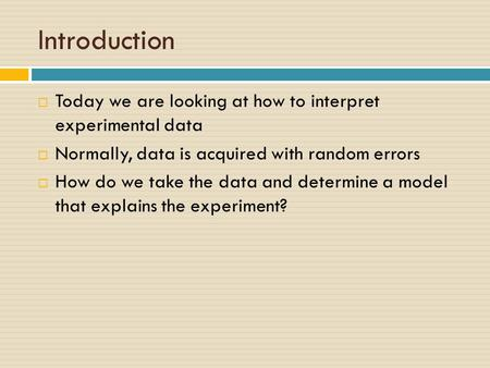 Introduction  Today we are looking at how to interpret experimental data  Normally, data is acquired with random errors  How do we take the data and.