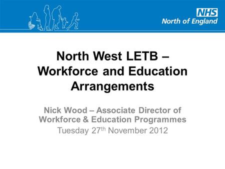 North West LETB – Workforce and Education Arrangements Nick Wood – Associate Director of Workforce & Education Programmes Tuesday 27 th November 2012.