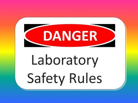 Laboratory Safety Rules DANGER Wear the right clothing for lab work no dangling jewelry.
