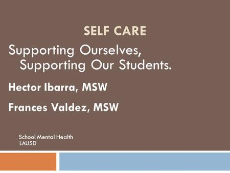 SELF CARE Supporting Ourselves, Supporting Our Students. Hector Ibarra, MSW Frances Valdez, MSW School Mental Health LAUSD.