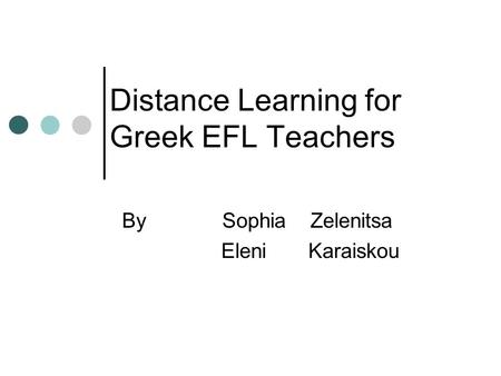 Distance Learning for Greek EFL Teachers By Sophia Zelenitsa Eleni Karaiskou.