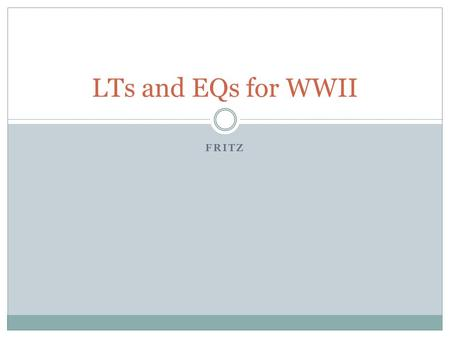 FRITZ LTs and EQs for WWII. Day 1: 4/7 Cold War: What to do with Germany? LT1: Students will be able to read and answer questions regarding what happened.