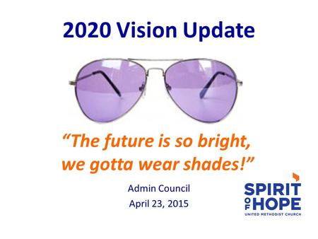 "2020 Vision Update ""The future is so bright, we gotta wear shades!"" Admin Council April 23, 2015."