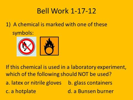 Bell Work 1-17-12 1) A chemical is marked with one of these symbols: If this chemical is used in a laboratory experiment, which of the following should.