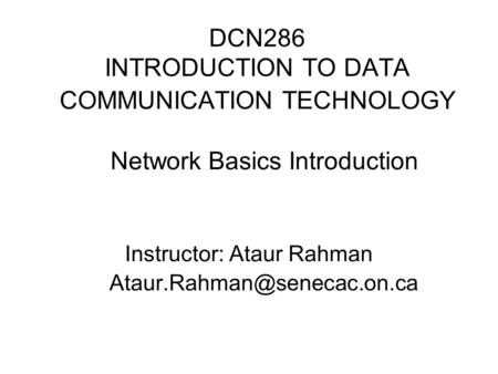 DCN286 INTRODUCTION TO DATA COMMUNICATION TECHNOLOGY Network Basics Introduction Instructor: Ataur Rahman