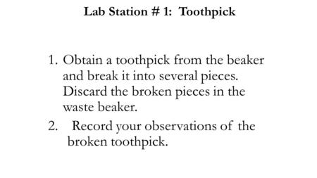 Lab Station # 1: Toothpick 1.Obtain a toothpick from the beaker and break it into several pieces. Discard the broken pieces in the waste beaker. 2.Record.