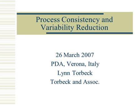 Process Consistency and Variability Reduction 26 March 2007 PDA, Verona, Italy Lynn Torbeck Torbeck and Assoc.
