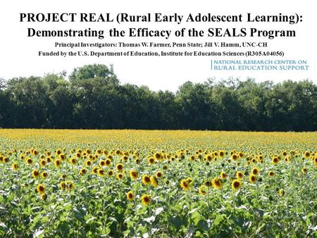 PROJECT REAL (Rural Early Adolescent Learning): Demonstrating the Efficacy of the SEALS Program Principal Investigators: Thomas W. Farmer, Penn State;