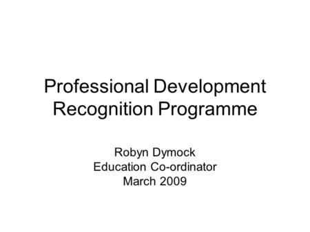 Professional Development Recognition Programme Robyn Dymock Education Co-ordinator March 2009.