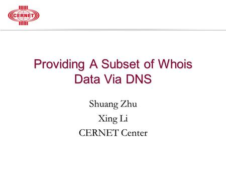 Providing A Subset of Whois Data Via DNS Shuang Zhu Xing Li CERNET Center.