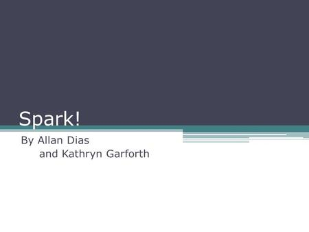 Spark! By Allan Dias and Kathryn Garforth. Presentation Agenda Section 1 Case Studies and Theories Inspiring Program Content and Delivery Section 2 Program.