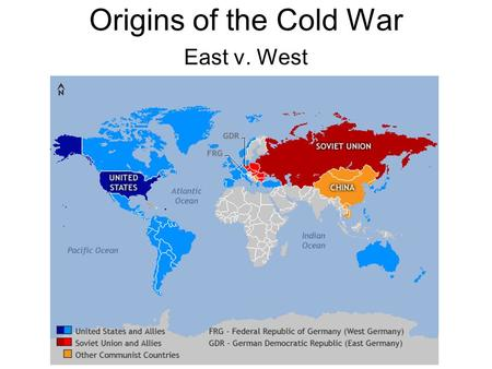 Origins of the Cold War East v. West. WWII Ends 1945 Two views of world –Soviet view Millions of Soviets dead Shattered economy Germany must be forever.