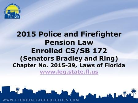2015 Police and Firefighter Pension Law Enrolled CS/SB 172 (Senators Bradley and Ring) Chapter No. 2015-39, Laws of Florida www.leg.state.fl.us www.leg.state.fl.us.