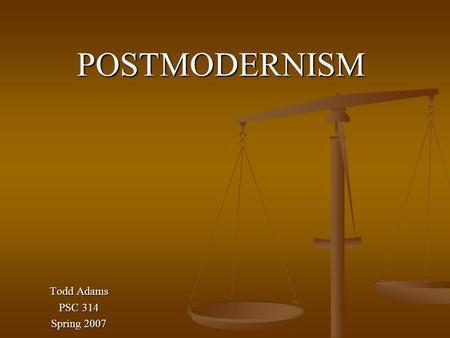 POSTMODERNISM Todd Adams PSC 314 Spring 2007. What is Postmodernism? The Postmodern Condition: A Report on Knowledge 1979 Jean-Francois Lyotard defines.