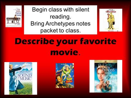 Describe your favorite movie. Begin class with silent reading. Bring Archetypes notes packet to class.