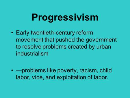 Progressivism Early twentieth-century reform movement that pushed the government to resolve problems created by urban industrialism —problems like poverty,
