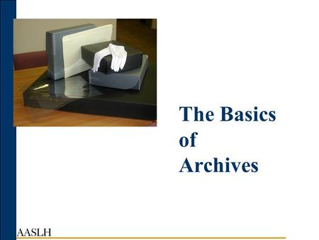 The Basics of Archives. Acknowledgments Michigan Historical Center New York State Archives Ohio Historical Society Funded by a generous grant from the.
