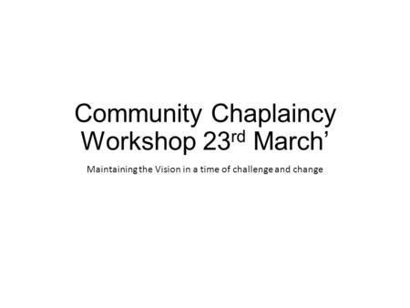 Community Chaplaincy Workshop 23 rd March' Maintaining the Vision in a time of challenge and change.