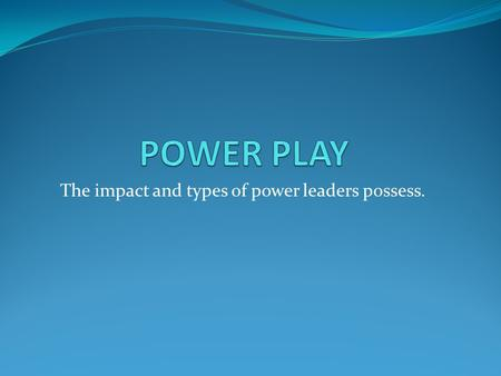 The impact and types of power leaders possess.. WHAT IS POWER? Power impacts all relationships in everyday life. How a parent treats a child. How a coach.