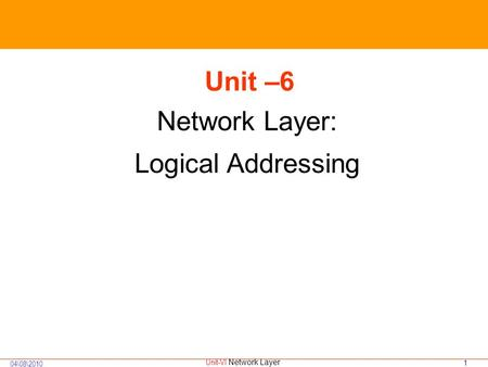 1 04 82010 Unit-VI Network Layer Unit –6 Network Layer: Logical <strong>Addressing</strong>.