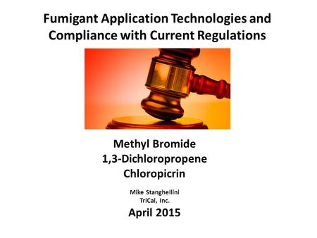 Fumigant Application Technologies and Compliance with Current Regulations Methyl Bromide 1,3-Dichloropropene Chloropicrin Mike Stanghellini TriCal, Inc.
