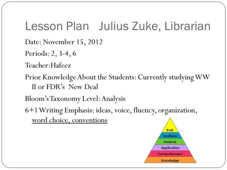Lesson Plan Julius Zuke, Librarian Date: November 15, 2012 Periods: 2, 3-4, 6 Teacher:Hafeez Prior Knowledge About the Students: Currently studying WW.