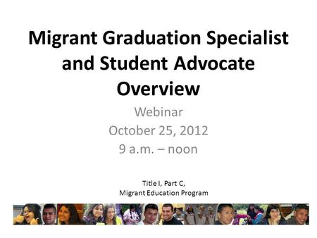 Migrant Graduation Specialist and Student Advocate Overview Webinar October 25, 2012 9 a.m. – noon Title I, Part C, Migrant Education Program.