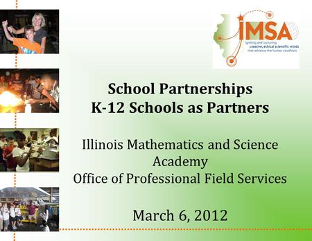 School Partnerships K-12 Schools as Partners Illinois Mathematics and Science Academy Office of Professional Field Services March 6, 2012.