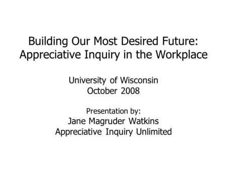 Building Our Most Desired Future: Appreciative Inquiry in the Workplace University of Wisconsin October 2008 Presentation by: Jane Magruder Watkins Appreciative.