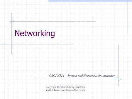 Networking CSCI N321 – System and Network Administration Copyright © 2000, 2012 by Scott Orr and the Trustees of Indiana University.