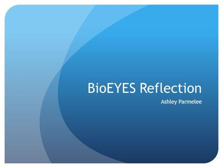 BioEYES Reflection Ashley Parmelee. BioEYES Activity I have been extremely pleased by the process that has been happening with our progress of the zebra.