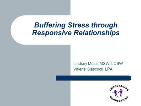 Lindsey Moss, MSW, LCSW Valerie Glascock, LPA Buffering Stress through Responsive Relationships.