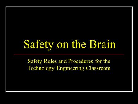 Safety on the Brain Safety Rules and Procedures for the Technology Engineering Classroom.