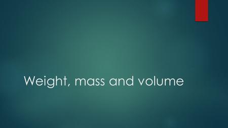 Weight, mass and volume.