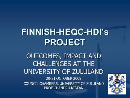 FINNISH-HEQC-HDI's PROJECT OUTCOMES, IMPACT AND CHALLENGES AT THE UNIVERSITY OF ZULULAND 20-21 OCTOBER 2008 COUNCIL CHAMBERS, UNIVERSITY OF ZULULAND PROF.