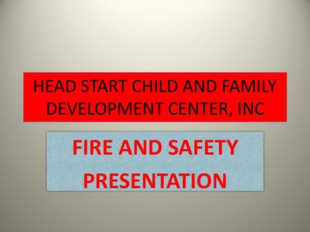 HEAD START CHILD AND FAMILY DEVELOPMENT CENTER, INC FIRE AND SAFETY PRESENTATION FIRE AND SAFETY PRESENTATION.