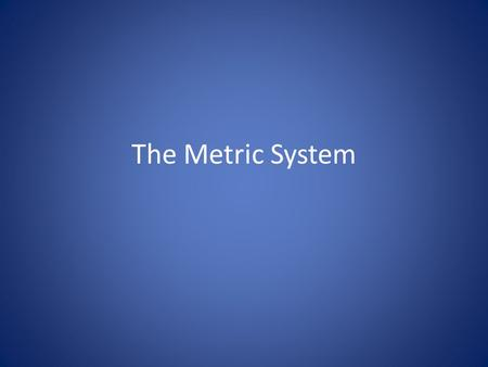 The Metric System. Common Measuring System Most scientists use the metric system when collecting data and performing experiments. – Call the International.