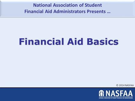 National Association of Student Financial Aid Administrators Presents … © 2014 NASFAA Financial Aid Basics.