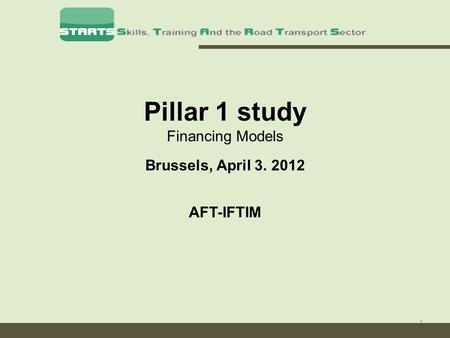 1 Pillar 1 study Financing Models Brussels, April 3. 2012 AFT-IFTIM.