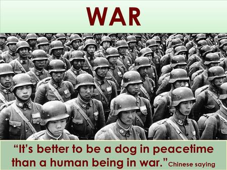 """It's better to be a dog in peacetime than a human being in war."" Chinese saying WAR."