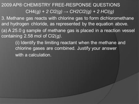 2009 AP® CHEMISTRY FREE-RESPONSE QUESTIONS CH4(g) + 2 Cl2(g) → CH2Cl2(g) + 2 HCl(g) 3. Methane gas reacts with chlorine gas to form dichloromethane and.