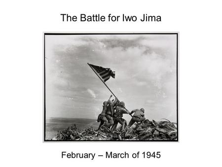 The Battle for Iwo Jima February – March of 1945.