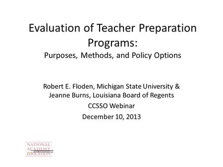 Evaluation of Teacher Preparation Programs: Purposes, Methods, and Policy Options Robert E. Floden, Michigan State University & Jeanne Burns, Louisiana.