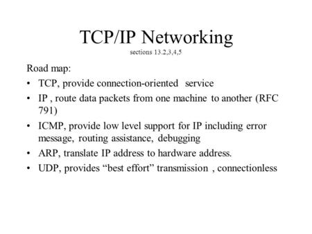 TCP/IP Networking sections 13.2,3,4,5 Road map: TCP, provide connection-oriented service IP, route data packets from one machine to another (RFC 791) ICMP,