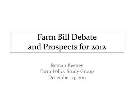Farm Bill Debate and Prospects for 2012 Roman Keeney Farm Policy Study Group December 13, 2011.