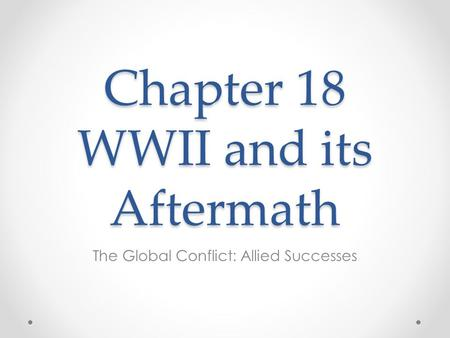 Chapter 18 WWII and its Aftermath The Global Conflict: Allied Successes.