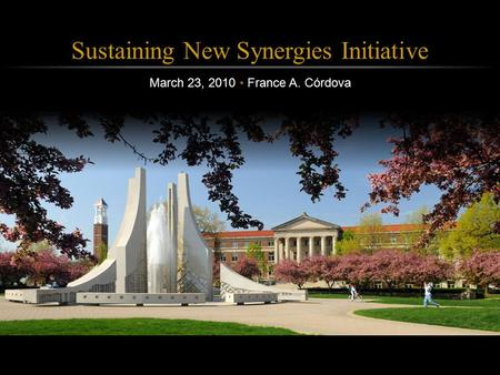 Purdue Calumet March 23, 2010 Sustaining New Synergies Initiative March 23, 2010 France A. Córdova.