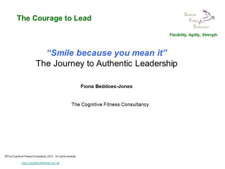 """Smile because you mean it"" The Journey to Authentic <strong>Leadership</strong> Fiona Beddoes-Jones The Cognitive Fitness Consultancy ©The Cognitive Fitness Consultancy,"